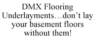 DMX FLOORING UNDERLAYMENTS...DON'T LAY YOUR BASEMENT FLOORS WITHOUT THEM! trademark