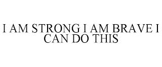I AM STRONG I AM BRAVE I CAN DO THIS trademark