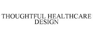 THOUGHTFUL HEALTHCARE DESIGN trademark