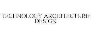 TECHNOLOGY ARCHITECTURE DESIGN trademark