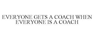 EVERYONE GETS A COACH WHEN EVERYONE IS A COACH trademark