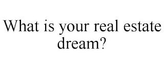 WHAT IS YOUR REAL ESTATE DREAM? trademark