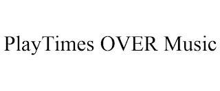PLAYTIMES OVER MUSIC trademark