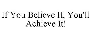 IF YOU BELIEVE IT, YOU'LL ACHIEVE IT! trademark