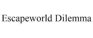 ESCAPEWORLD DILEMMA trademark