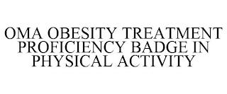 OMA OBESITY TREATMENT PROFICIENCY BADGE IN PHYSICAL ACTIVITY trademark