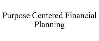 PURPOSE CENTERED FINANCIAL PLANNING trademark