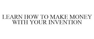 LEARN HOW TO MAKE MONEY WITH YOUR INVENTION trademark
