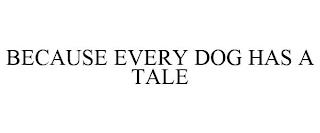 BECAUSE EVERY DOG HAS A TALE trademark