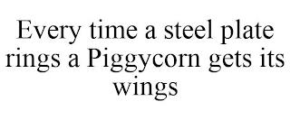 EVERY TIME A STEEL PLATE RINGS A PIGGYCORN GETS ITS WINGS trademark
