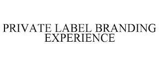 PRIVATE LABEL BRANDING EXPERIENCE trademark