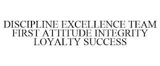 DISCIPLINE EXCELLENCE TEAM FIRST ATTITUDE INTEGRITY LOYALTY SUCCESS trademark