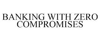BANKING WITH ZERO COMPROMISES trademark