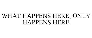 WHAT HAPPENS HERE, ONLY HAPPENS HERE trademark