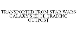 TRANSPORTED FROM STAR WARS GALAXY'S EDGE TRADING OUTPOST trademark