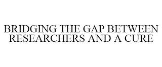 BRIDGING THE GAP BETWEEN RESEARCHERS AND A CURE trademark
