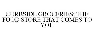 CURBSIDE GROCERIES: THE FOOD STORE THAT COMES TO YOU trademark