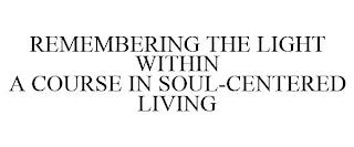 REMEMBERING THE LIGHT WITHIN A COURSE IN SOUL-CENTERED LIVING trademark