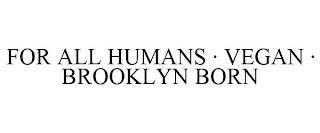 FOR ALL HUMANS · VEGAN · BROOKLYN BORN trademark