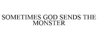 SOMETIMES GOD SENDS THE MONSTER trademark