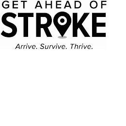 GET AHEAD OF STROKE ARRIVE. SURVIVE. THRIVE. trademark