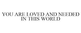 YOU ARE LOVED AND NEEDED IN THIS WORLD trademark