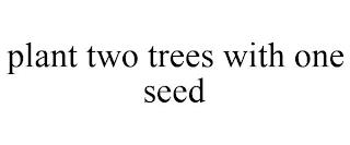 PLANT TWO TREES WITH ONE SEED trademark