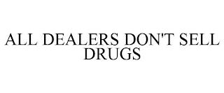 ALL DEALERS DON'T SELL DRUGS trademark