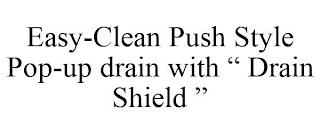 "EASY-CLEAN PUSH STYLE POP-UP DRAIN WITH"" DRAIN SHIELD "" trademark"