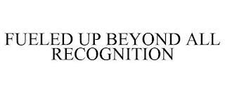 FUELED UP BEYOND ALL RECOGNITION trademark