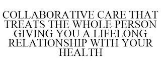 COLLABORATIVE CARE THAT TREATS THE WHOLE PERSON GIVING YOU A LIFELONG RELATIONSHIP WITH YOUR HEALTH trademark