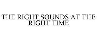 THE RIGHT SOUNDS AT THE RIGHT TIME trademark
