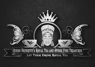 QUEEN NEFERTITI'S ROYAL TEA AND OTHER FINE TREASURES LET THEM DRINK ROYAL TEA trademark