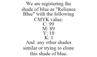 "WE ARE REGISTERING THE SHADE OF BLUE AS ""RELIANCE BLUE"" WITH THE FOLLOWING CMYK VALUE: C: 99 M: 89 Y: 10 K: 1 AND ANY OTHER SHADES SIMILAR OR TRYING TO CLONE THIS SHADE OF BLUE. trademark"