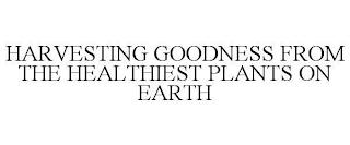 HARVESTING GOODNESS FROM THE HEALTHIESTPLANTS ON EARTH trademark