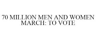 70 MILLION MEN AND WOMEN MARCH: TO VOTE trademark