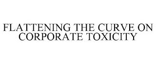 FLATTENING THE CURVE ON CORPORATE TOXICITY trademark